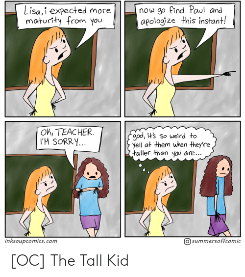 Apologize: now go find Paul and  apologize this instant!  Lisa,i expected more  maturity from you  OK, TEACHER  I'M SORRY...  god, it's so weird to  yell at them when they're  taller than you are..  O summersoffcomic  inksoupcomics.com [OC] The Tall Kid