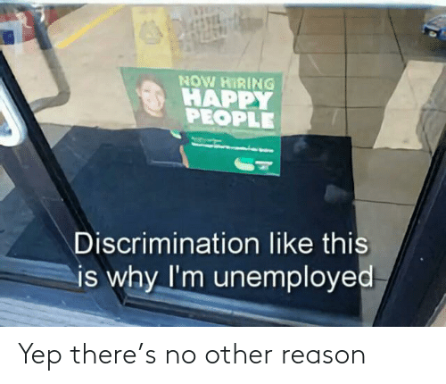 yep: NOW HIRING  HAPPY  PEOPLE  Discrimination like this  is why I'm unemployed Yep there's no other reason
