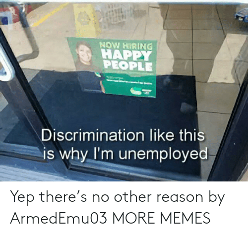 yep: NOW HIRING  HAPPY  PEOPLE  Discrimination like this  is why I'm unemployed Yep there's no other reason by ArmedEmu03 MORE MEMES