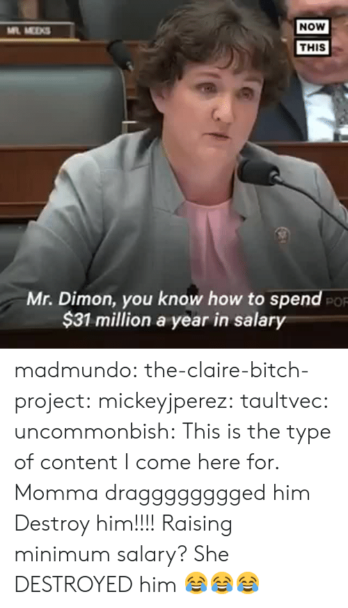 Bitch, Gif, and Tumblr: NOW  ML MEKS  THIS  Mr. Dimon, you know how to spend  $31 million a year in salary  PO madmundo: the-claire-bitch-project:   mickeyjperez:  taultvec:   uncommonbish:  This is the type of content I come here for. Momma dragggggggged him      Destroy him!!!!    Raising minimum salary?   She DESTROYED him 😂😂😂