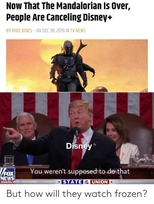 News: Now That The Mandalorian Is Over,  People Are Canceling Disney+  BY MIKE JONES - ON DEC 30, 2019 IN TV NEWS  Disney*  You weren't supposed to do that  NEWS  made with mematic  STATE UNION  THE But how will they watch frozen?