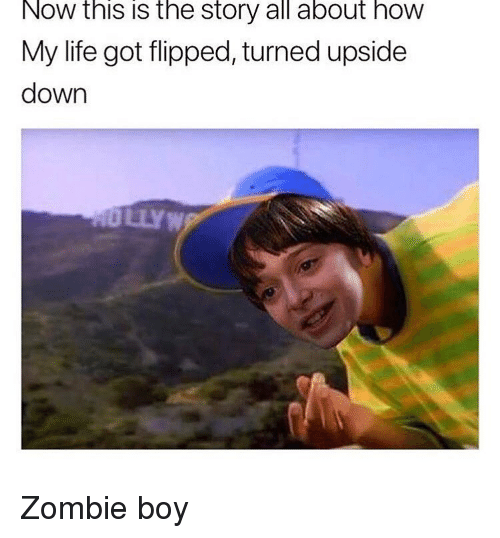 Life, Memes, and Zombie: Now this is the story all about how  My life got flipped, turned upside  down  NO LLYW Zombie boy