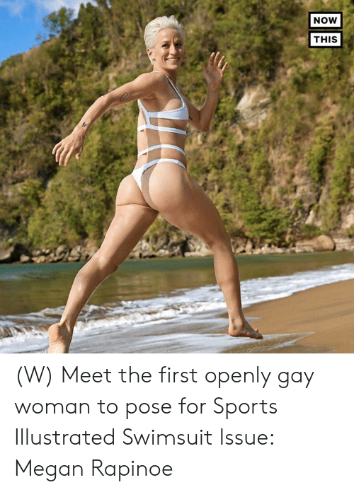 Megan: NOW  THIS (W) Meet the first openly gay woman to pose for Sports Illustrated Swimsuit Issue: Megan Rapinoe