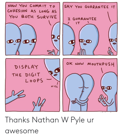 Commit: NOW You COMMIT To  SAY YOu GUARANTEE IT  COHESION AS LONG AS  You BOTH SURVIVE  I GUARANTEE  IT  og  OK NOW MOUTH PUSH  DISPLAY  THE DIGIT  LoopS  NICE Thanks Nathan W Pyle ur awesome