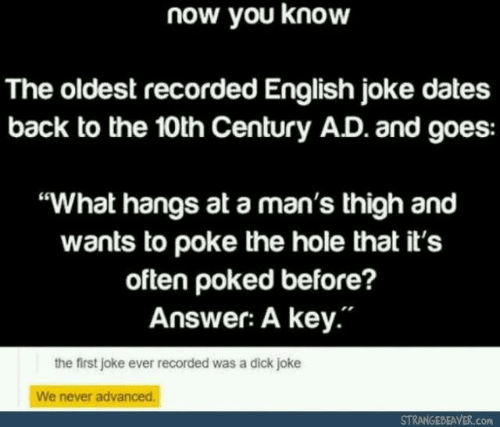 """Dick, English, and Never: now you know  The oldest recorded English joke dates  back to the 10th Century AD. and goes:  """"What hangs at a man's thigh and  wants to poke the hole that it's  often poked before?  Answer: A key.""""  the first joke ever recorded was a dick joke  We never advanced.  STRANGEBEAVER.com"""