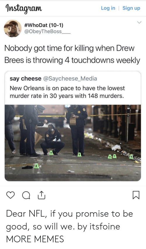 Nstagram: nstagram  Log in | Sign up  #whoDat (10-1)  @obeyTheBoss_  Nobody got time for killing when Drew  Brees is throwing 4touchdowns weekly  say cheese @Saycheese_Media  New Orleans is on pace to have the lowest  murder rate in 30 years with 148 murders.  5 Dear NFL, if you promise to be good, so will we. by itsfoine MORE MEMES