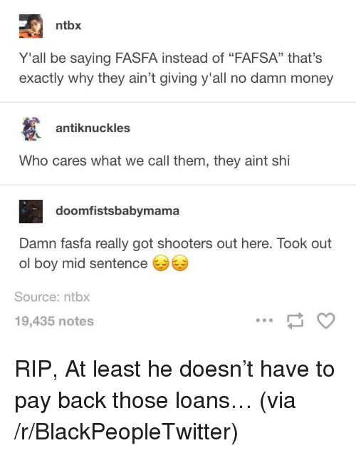 """FAFSA: ntbx  Y'all be saying FASFA instead of """"FAFSA"""" that's  exactly why they ain't giving y'all no damn money  antiknuckles  Who cares what we call them, they aint shi  doomfistsbabymama  Damn fasfa really got shooters out here. Took out  ol boy mid sentence  Source: ntbx  19,435 notes <p>RIP, At least he doesn&rsquo;t have to pay back those loans&hellip; (via /r/BlackPeopleTwitter)</p>"""