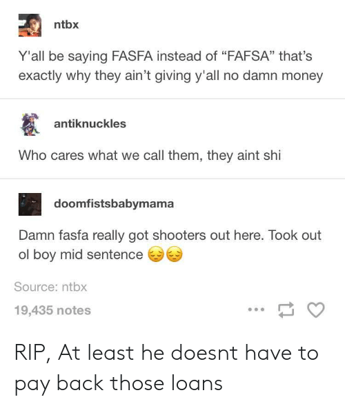"""FAFSA: ntbx  Y'all be saying FASFA instead of """"FAFSA"""" that's  exactly why they ain't giving y'all no damn money  antiknuckles  Who cares what we call them, they aint shi  doomfistsbabymama  Damn fasfa really got shooters out here. Took out  ol boy mid sentence  Source: ntbx  19,435 notes RIP, At least he doesnt have to pay back those loans"""