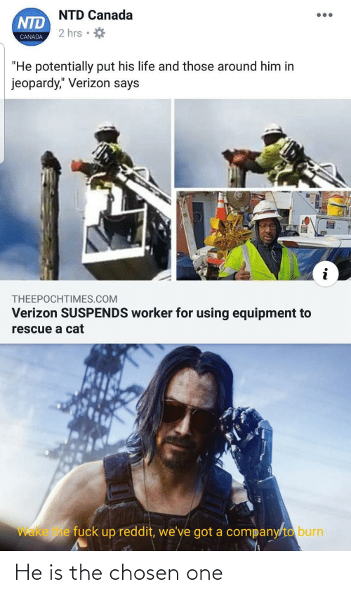 """burn: NTD Canada  NTD  2 hrs  CANADA  """"He potentially put his life and those around him in  jeopardy,"""" Verizon says  THEEPOCHTIMES.COM  Verizon SUSPENDS worker for using equipment to  rescue a cat  Wake e fuck up reddit, we've got a company/to burn He is the chosen one"""
