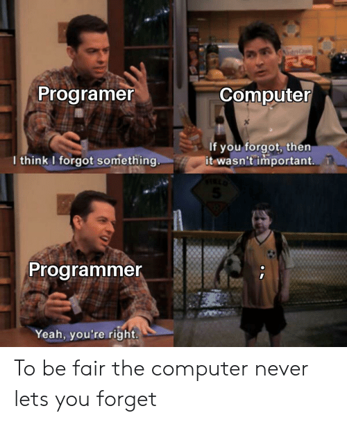 Yeah, Computer, and Never: ntG  Programer  Computer  If you forgot, then  it wasn't important.  I think I forgot something  Programmer  Yeah, you're right. To be fair the computer never lets you forget