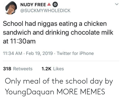 Dank, Drinking, and Iphone: NUDY FREE  @SUCKMYWHOLEDICK  8  School had niggas eating a chicken  sandwich and drinking chocolate milk  at 11:30am  11:34 AM Feb 19, 2019 Twitter for iPhone  318 Retweets  1.2K Likes Only meal of the school day by YoungDaquan MORE MEMES