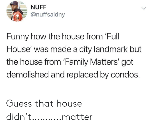 Full House: NUFF  @nuffsaidny  Funny how the house from 'Full  House' was made a city landmark but  the house from 'Family Matters' got  demolished and replaced by condos. Guess that house didn't………..matter