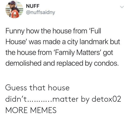 Full House: NUFF  @nuffsaidny  Funny how the house from 'Full  House' was made a city landmark but  the house from 'Family Matters' got  demolished and replaced by condos. Guess that house didn't………..matter by detox02 MORE MEMES