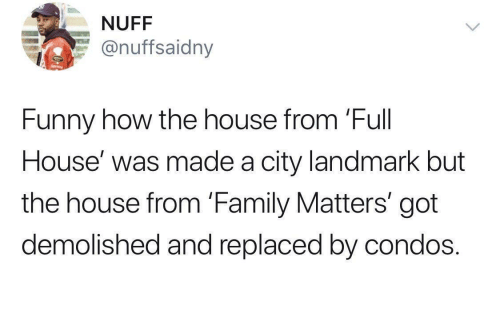 Full House: NUFF  @nuffsaidny  Funny how the house from 'Full  House' was made a city landmark but  the house from 'Family Matters' got  demolished and replaced by condos.