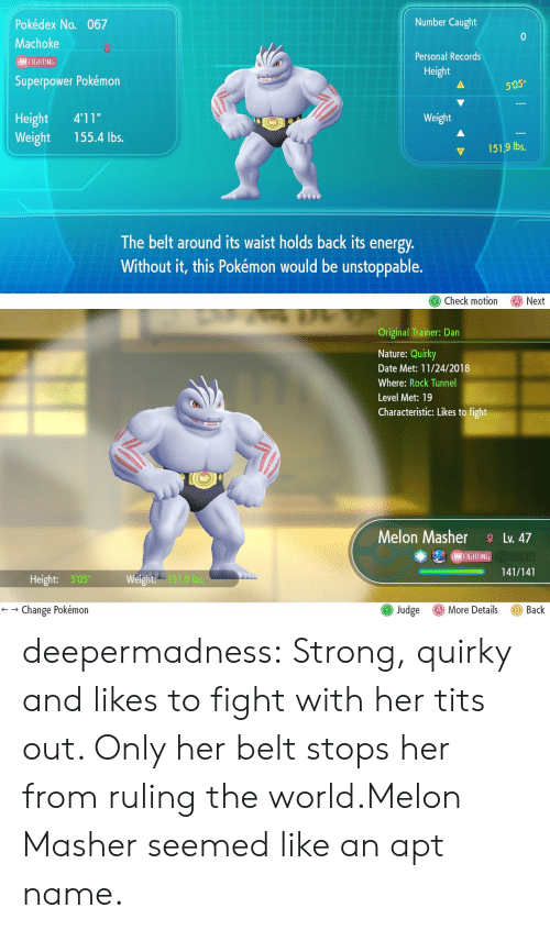 """Energy, Pokemon, and Tits: Number Caught  Pokédex No. 067  Machoke  Personal Records  I FIGHTING  Height  Superpower Pokémon  505""""  Height 4'11""""  Weight 155.4 lbs.  Weight  151.9 lbs,  The belt around its waist holds back its energy  Without it, this Pokémon would be unstoppable.  Check motion Next   Original Trainer: Dan  Nature: Quirky  Date Met: 11/24/2018  Where: Rock Tunnel  Level Met: 19  Characteristic: Likes to fight  Melon MasherLv. 47  (MAI FIGHT IN  -141/141  ー  Height: 505  151.9 bs.  () More Details  ← → Change Pokémon  Judge  Back deepermadness:  Strong, quirky and likes to fight with her tits out. Only her belt stops her from ruling the world.Melon Masher seemed like an apt name."""