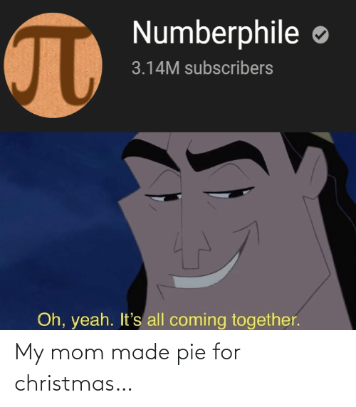 oh yeah: Numberphile  3.14M subscribers  Oh, yeah. It's all coming together. My mom made pie for christmas…