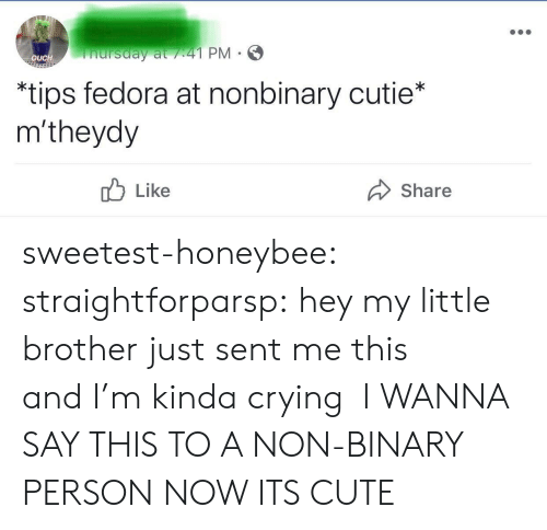 Crying, Cute, and Fedora: nursday at /41 PM  OUCH  *tips fedora at nonbinary cutie*  m'theydy  Like  Share sweetest-honeybee: straightforparsp: hey my little brother just sent me this andI'm kinda crying  I WANNA SAY THIS TO A NON-BINARY PERSON NOW ITS CUTE