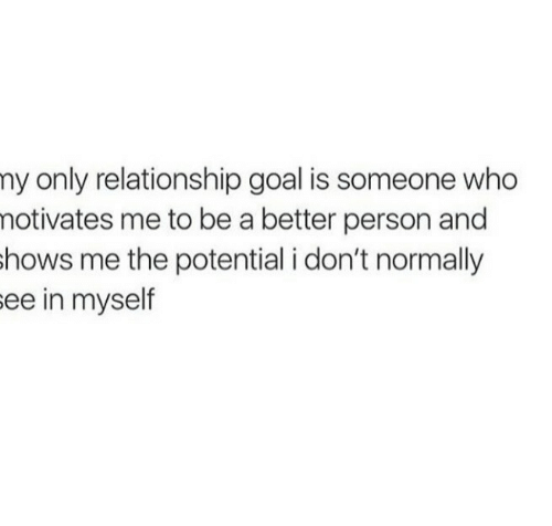 Relationship Goal: ny only relationship goal is someone who  notivates me to be a better person and  hows me the potential i don't normally  ee in myself