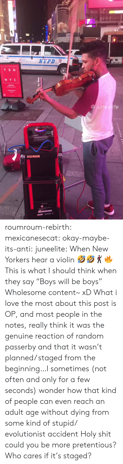 """Love, Pretentious, and Shit: NYPD  TS Q  NY C  junee ite roumroum-rebirth:  mexicanesecat:  okay-maybe-its-anti:  juneelite: When New Yorkers hear a violin 🤣🤣🕺🏾🔥  This is what I should think when they say """"Boys will be boys""""  Wholesome content~ xD  What i love the most about this post is OP, and most people in the notes, really think it was the genuine reaction of random passerby and that it wasn't planned/ staged from the beginning…I sometimes (not often and only for a few seconds) wonder how that kind of people can even reach an adult age without dying from some kind of stupid/ evolutionist accident  Holy shit could you be more pretentious? Who cares if it's staged?"""