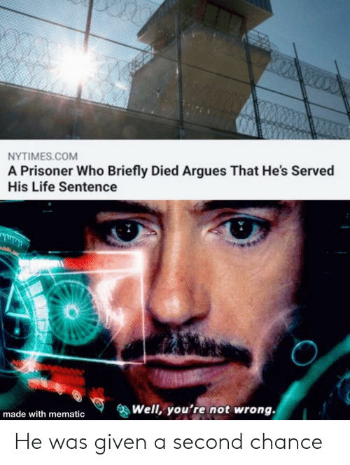 served: NYTIMES.COM  A Prisoner Who Briefly Died Argues That He's Served  His Life Sentence  Well, you're not wrong.  made with mematic He was given a second chance
