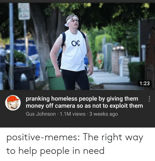 In Need: O€  1:23  pranking homeless people by giving them  money off camera so as not to exploit them  Gus Johnson 1.1M views 3 weeks ago positive-memes:  The right way to help people in need