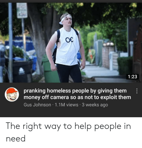 In Need: O€  1:23  pranking homeless people by giving them  money off camera so as not to exploit them  Gus Johnson 1.1M views 3 weeks ago The right way to help people in need