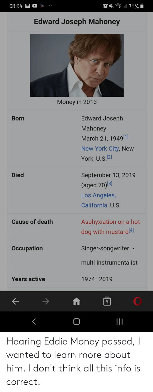 Money, New York, and California: O  08:54  71%  Edward Joseph Mahoney  Money in 2013  Edward Joseph  Born  Mahoney  March 21, 1949[1]  New York City, New  York, U.S.2]  Died  September 13, 2019  (aged 70) 3]  Los Angeles,  California, U.S.  Cause of death  Asphyxiation on a hot  dog with mustard4  Оccupation  Singer-songwriter  multi-instrumentalist  Years active  1974-2019  O Hearing Eddie Money passed, I wanted to learn more about him. I don't think all this info is correct.