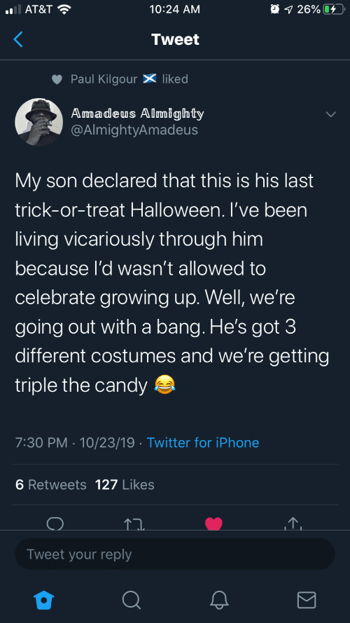 My Son: O 1 26% 4  AT&T ?  10:24 AM  Tweet  Paul Kilgour X liked  Amadeus Almighty  @AlmightyAmadeus  My son declared that this is his last  trick-or-treat Halloween. I've been  living vicariously through him  because l'd wasn't allowed to  celebrate growing up. Well, we're  going out with a bang. He's got 3  different costumes and we're getting  triple the candy a  7:30 PM · 10/23/19 · Twitter for iPhone  6 Retweets 127 Likes  Tweet your reply