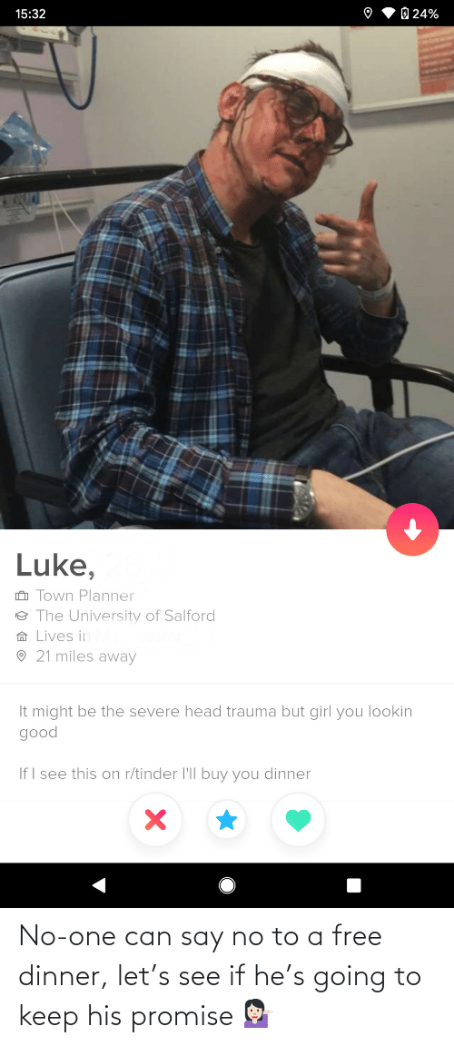 Keep: O 24%  15:32  Luke,  i Town Planner  ☺ The University of Salford  A Lives in  O 21 miles away  It might be the severe head trauma but girl you lookin  good  If I see this on r/tinder l'll buy you dinner No-one can say no to a free dinner, let's see if he's going to keep his promise 💁🏻♀️