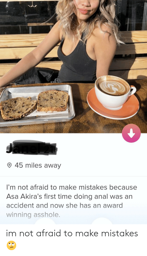 Mistakes: O 45 miles away  I'm not afraid to make mistakes because  Asa Akira's first time doing anal was an  accident and now she has an award  winning asshole. im not afraid to make mistakes 🙄