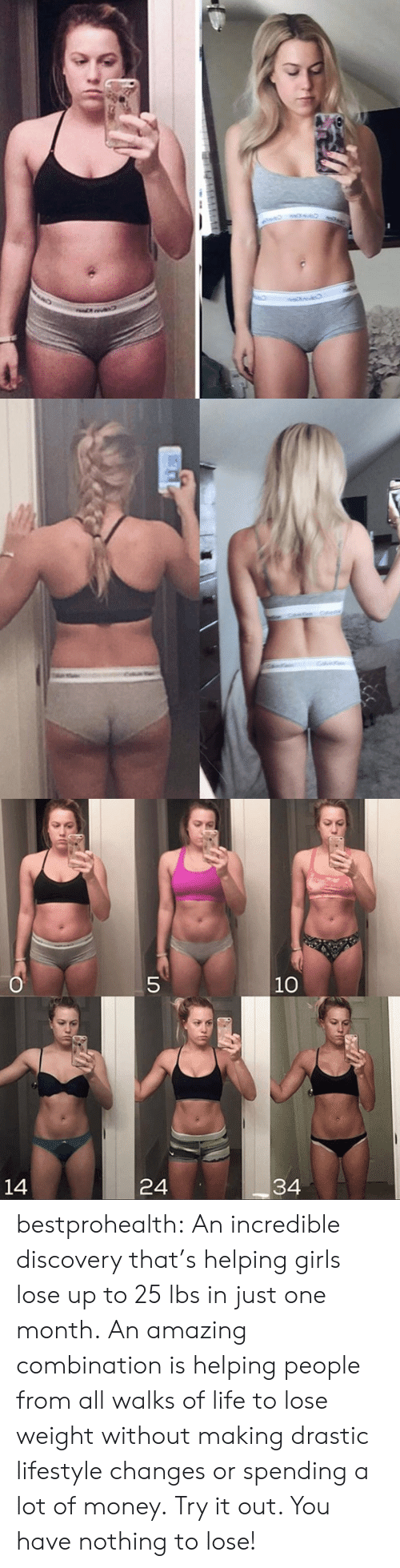 Girls, Life, and Money: O  5  10  34  24  14 bestprohealth:  An incredible discovery that'shelping girls lose up to 25 lbs in just one month. An amazing combination is helping people from all walks of life to lose weight without making drastic lifestyle changes or spending a lot of money. Try it out. You have nothing to lose!