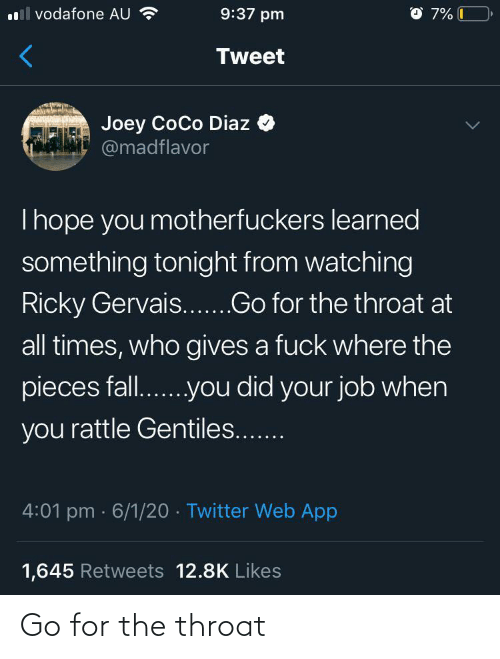 joey: O 7% C  l vodafone AU ?  9:37 pm  Tweet  Joey CoCo Diaz  @madflavor  Thope you motherfuckers learned  something tonight from watching  Ricky Gervais...Go for the throat at  all times, who gives a fuck where the  pieces fall..you did your job when  you rattle Gentiles...  4:01 pm · 6/1/20 · Twitter Web App  1,645 Retweets 12.8K Likes Go for the throat