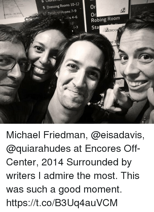 momentous: o CHUTB  5 Dressing Rooms 10-12  Or  On  Robing Room  Sta  Rooms 7-9  NE 25-2820  っs 4-6  ENCO  0  ty Michael Friedman, @eisadavis, @quiarahudes at Encores Off-Center, 2014 Surrounded by writers I admire the most. This was such a good moment. https://t.co/B3Uq4auVCM