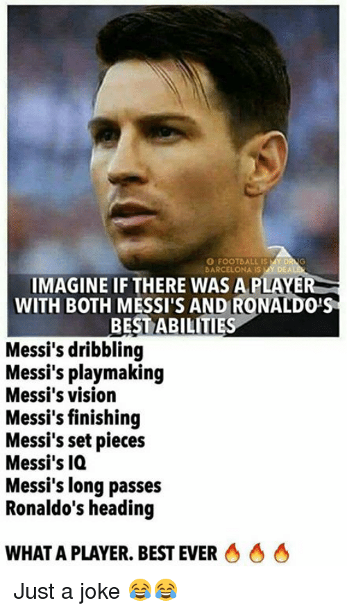 best ever: O FOOTBALL IS  BARCELONA IS MY DEA  IMAGINE IF THERE WAS A PLAYER  WITH BOTH MESSI'S AND RONALDO'S  BEST ABILITIE  Messi's dribbling  Messi's playmaking  Messi's vision  Messi's finishing  Messi's set pieces  Messi's IQ  Messi's long passes  Ronaldo's heading  WHAT A PLAYER. BEST EVER Just a joke 😂😂
