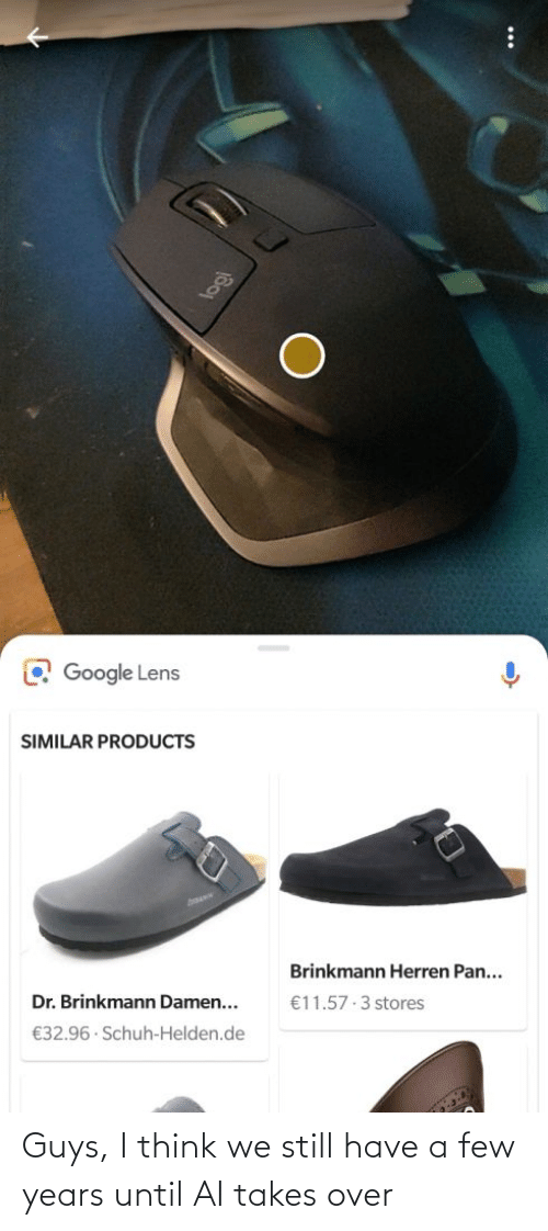 A Few: O Google Lens  SIMILAR PRODUCTS  Brinkmann Herren Pan...  Dr. Brinkmann Damen...  €11.57 3 stores  €32.96 · Schuh-Helden.de Guys, I think we still have a few years until AI takes over