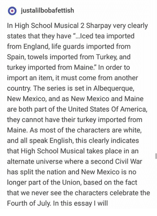 """America, England, and High School Musical: O justalilbobafettish  In High School Musical 2 Sharpay very clearly  states that they have """"...ced tea imported  from England, life guards imported from  Spain, towels imported from Turkey, and  turkey imported from Maine."""" In order to  import an item, it must come from another  country. The series is set in Albequerque,  New Mexico, and as New Mexico and Maine  are both part of the United States Of America,  they cannot have their turkey imported from  Maine. As most of the characters are white,  and all speak English, this clearly indicates  that High School Musical takes place in an  alternate universe where a second Civil War  has split the nation and New Mexico is no  longer part of the Union, based on the fact  that we never see the characters celebrate the  Fourth of July. In this essay I will"""