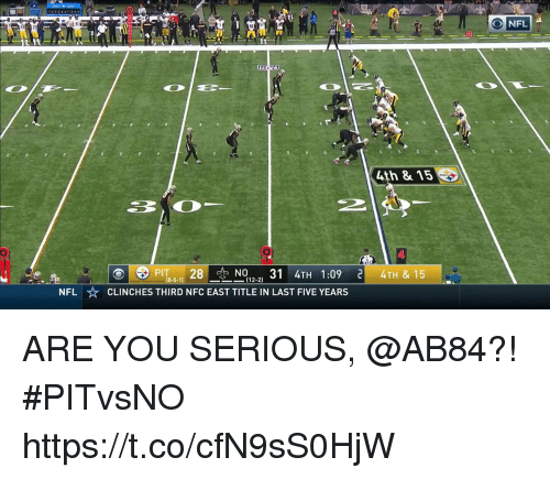 Memes, Nfl, and 🤖: O NFL  10  4th & 15  PİT8-5-11 28 -N012-2) 31 4TH 1:09 리 4TH & 15  ⓔ  CLINCHES THIRD NFC EAST TITLE IN LAST FIVE YEARS  NFL ARE YOU SERIOUS, @AB84?!  #PITvsNO https://t.co/cfN9sS0HjW