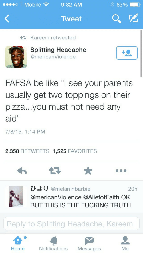 """FAFSA: o T-Mobile9:32 AM  83%.  Tweet  Kareem retweeted  Splitting Headache  @mericanViolence  FAFSA be like """"l see your parents  usually get two toppings on their  pizza...you must not need any  aid""""  7/8/15, 1:14 PM  2,358 RETWEETS 1,525 FAVORITES  ひより@melaninbarbie  @mericanViolence @AliefofFaith OK  BUT THIS IS THE FUCKING TRUTH.  20h  Reply to Splitting Headache, Kareem  Home  Notifications Messages  Me"""