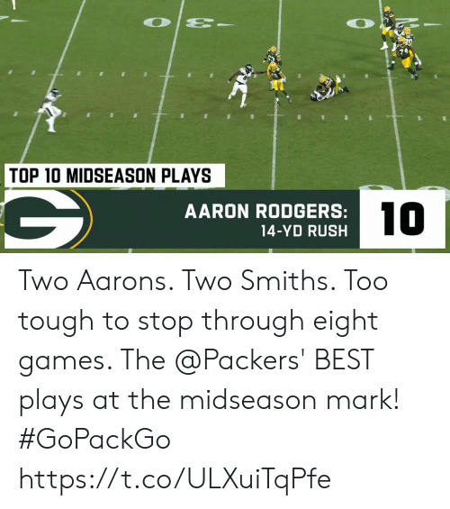 aarons: O  TOP 10 MIDSEASON PLAYS  10  AARON RODGERS:  14-YD RUSH Two Aarons.  Two Smiths.  Too tough to stop through eight games.   The @Packers' BEST plays at the midseason mark! #GoPackGo https://t.co/ULXuiTqPfe