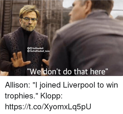 """Memes, Liverpool F.C., and 🤖: O TrollFootball  The TrollFootball Insta  Weldon't do that here"""" Allison: """"I joined Liverpool to win trophies.""""   Klopp: https://t.co/XyomxLq5pU"""