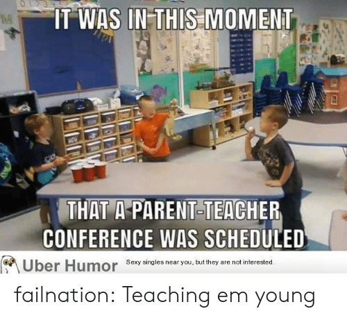 Sexy, Teacher, and Tumblr: O1239  IT WAS IN-THIS MOMENT  THAT A-PARENT-TEACHER  CONFERENCE WAS SCHEDULED  Sexy singles near you, but they  are not interested.  Uber Humor failnation:  Teaching em young