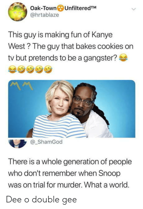 Remember When: Oak-Town UnfilteredTM  @hrtablaze  This guy is making fun of Kanye  West? The guy that bakes cookies on  tv but pretends to be a gangster?  ShamGod  There is a whole generation of people  who don't remember when Snoop  was on trial for murder. What a world.  0 Dee o double gee