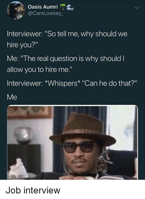 """Job Interview, Oasis, and The Real: Oasis Aumri '  @CamLowkey  Interviewer: """"So tell me, why should we  hire you?""""  Me: """"The real question is why should I  allow you to hire me.""""  Interviewer: *Whispers* """"Can he do that?""""  Me Job interview"""