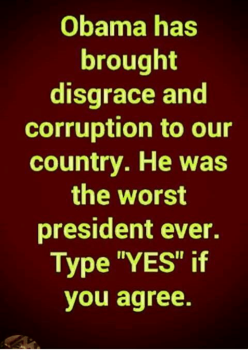 """Memes, Obama, and The Worst: Obama has  brought  disgrace and  corruption to our  country. He was  the worst  president ever.  Type """"YES"""" if  you agree."""