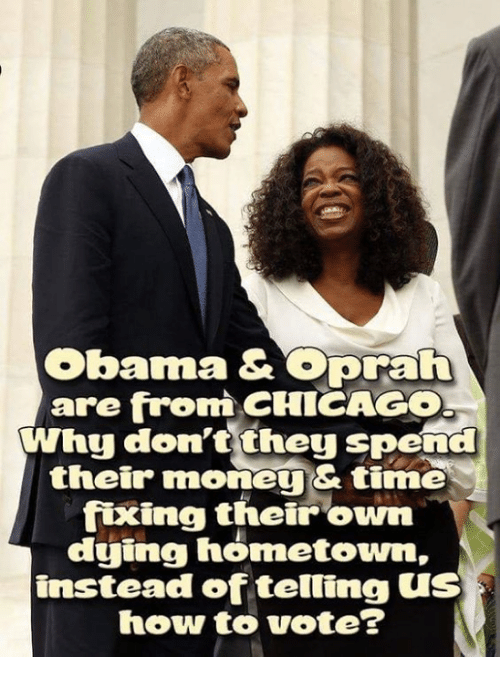 Chicago, Memes, and Money: Obama & Opraft  are from CHICAGO  Why don't they spend  their money& time  fixing their own  dying hómetown,  instead of telling US  how to vote?