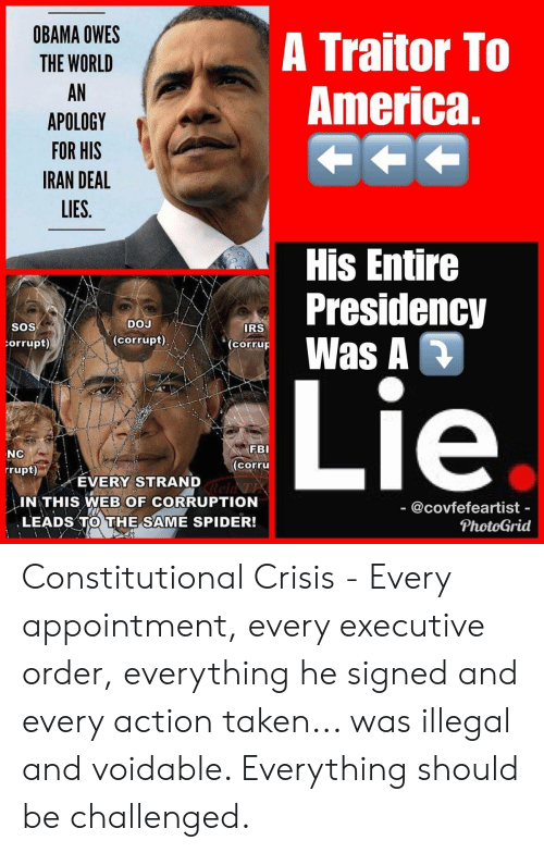 America, Fbi, and Irs: OBAMA OWES  THE WORLD  AN  APOLOGY  FOR HIS  IRAN DEAL  LIES.  A Traitor To  America,  His Entire  Presidency  SOS  DOJ  IRS  corrupt) \ orruF Was A D  orrupt)  ie  NC  rrupt)  FBI  corru  EVERY STRAND  IN THIS WEB OF CORRUPTION  LEADS TO THE SAME SPIDER!  - @covfefeartist -  PhotoGrid Constitutional Crisis - Every appointment, every executive order, everything he signed and every action taken... was illegal and voidable. Everything should be challenged.