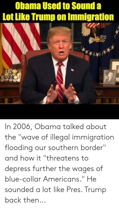 "Memes, Obama, and Blue: Obama Used to Sound a  Lot Like Trump on Immigration In 2006, Obama talked about the ""wave of illegal immigration flooding our southern border"" and how it ""threatens to depress further the wages of blue-collar Americans.""   He sounded a lot like Pres. Trump back then..."