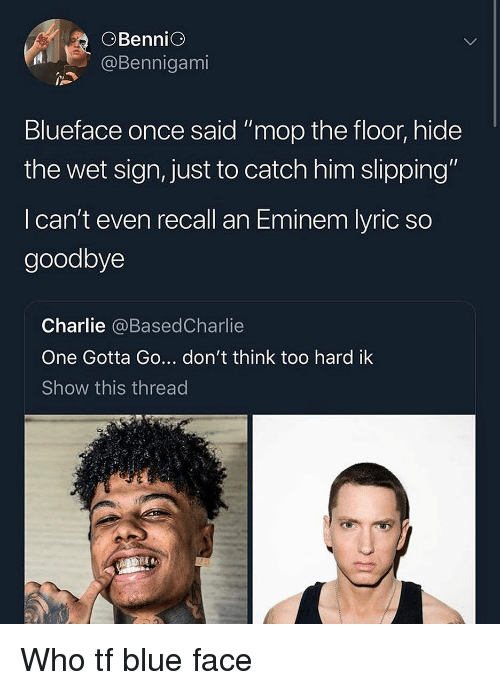 """Charlie, Eminem, and Blue: OBenniG  @Bennigami  Blueface once said """" mop the floor, hide  the wet sign, just to catch him slipping""""  I can't even recall an Eminem lyric so  goodbye  Charlie @BasedCharlie  One Gotta Go... don't think too hard ik  Show this thread Who tf blue face"""
