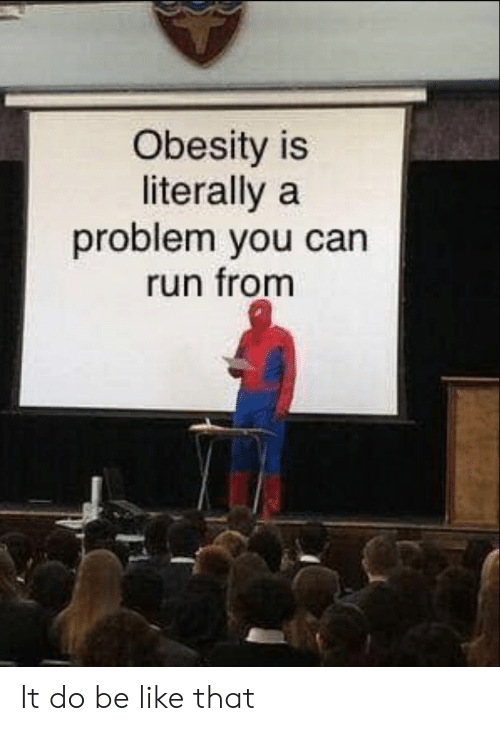 Be Like, Run, and Obesity: Obesity is  literally a  problem you can  run fronm It do be like that