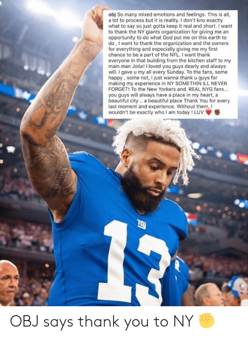 Ny Giants: obj So many mixed emotions and feelings. This is all,  a lot to process but it is reality. I don't kno exactly  what to say so just gotta keep it real and short. I want  to thank the NY giants organization for giving me an  opportunity to do what God put me on this earth to  do, I want to thank the organization and the owners  for everything and especially giving me my first  chance to be a part of the NFL. I want thank  everyone in that building from the kitchen staff to my  main man Jośe! I loved you guys dearly and always  will.I gave u my all every Sunday. To the fans, some  happy, some not, I just wanna thank u guys for  making my experience in NY SOMETHIN ILL NEVER  FORGET! To the New Yorkers and REAL NYG fans...  you guys will always have a place in my heart, a  beautiful city.. a beautiful place Thank You for every  last moment and experience. Without them, Il  wouldn't be exactly who I am today ! Luv OBJ says thank you to NY ✊